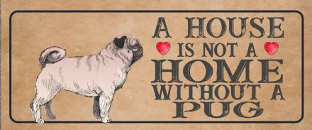 pug Dog Metal Sign Plaque - A House Is Not a ome without a